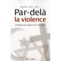 Par-delà la violence - Le dialogue des religions est-il une utopie ?