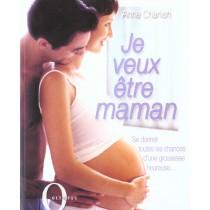 Je Veux Etre Maman - Se Donner Toutes Le Chances D'Une Grossesse Heureuse...