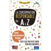 La consommation responsable de A à Z - Santé, environnement, budget : ce que vous devez savoir pour mieux consommer