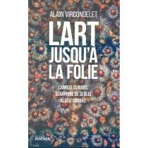 L'art jusqu'à la folie - Camille Claudel, Séraphine de Senlis, Aloïse Corbaz