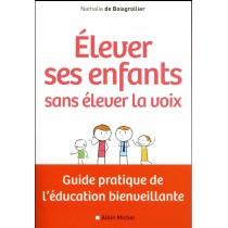 Elever ses enfants sans élever la voix - Guide pratique de l'éducation bienveillante
