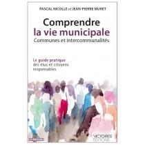 Comprendre la vie municipale - Communes et intercommunalités - Le guide pratique des élus et citoyens responsables (3e éditions)